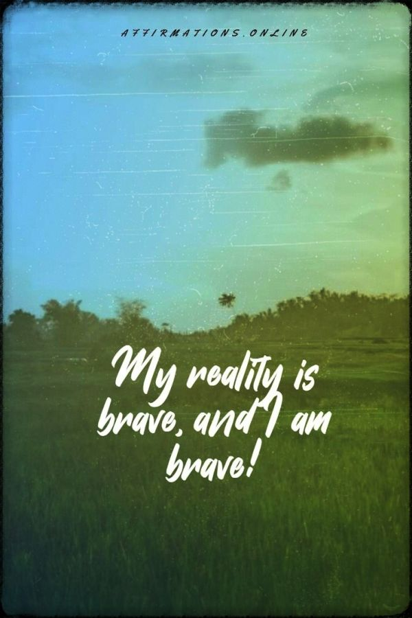Positive affirmation from Affirmations.online - My reality is brave, and I am brave!