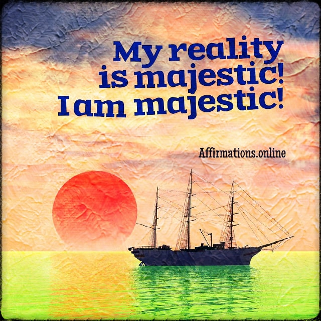 Positive affirmation from Affirmations.online - My reality is majestic! I am majestic!