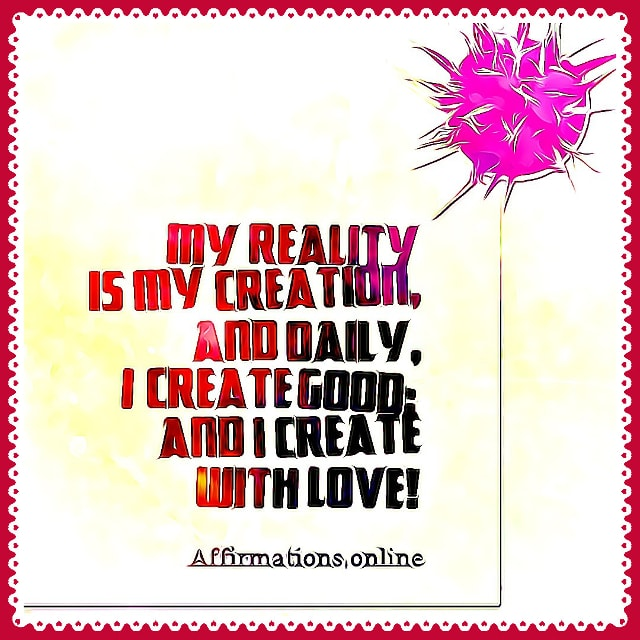 Positive affirmation from Affirmations.online - My reality is my creation, and daily, I create good; and I create with love!
