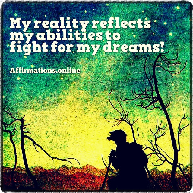Positive affirmation from Affirmations.online - My reality reflects my abilities to fight for my dreams!