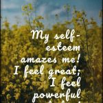 Daily Self-Esteem Affirmation: My self-esteem amazes me! I feel great; I feel powerful today!