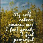 Daily Self-Esteem Affirmation: My self-esteem amazes me! I feel great; I feel powerful today!