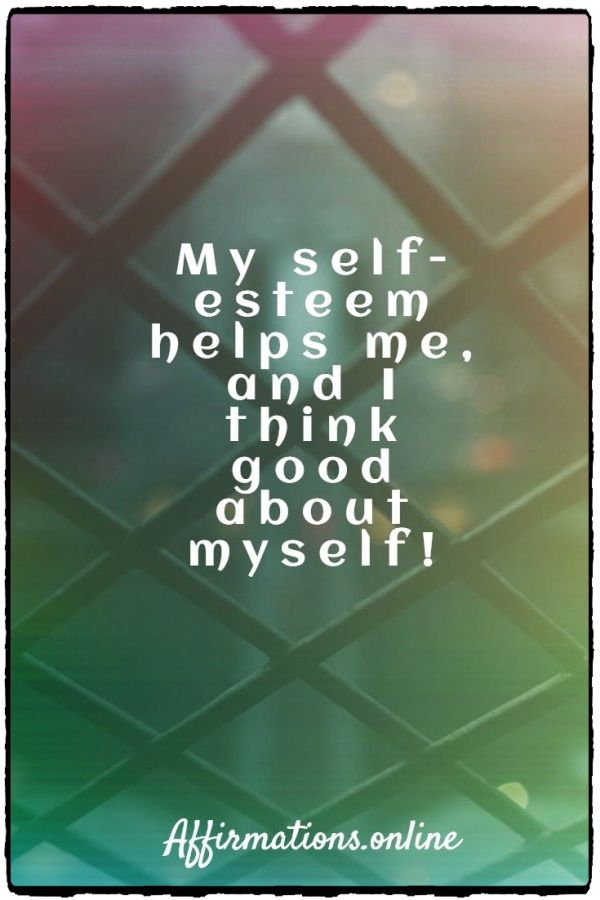 Positive affirmation from Affirmations.online - My self-esteem helps me, and I think good about myself!