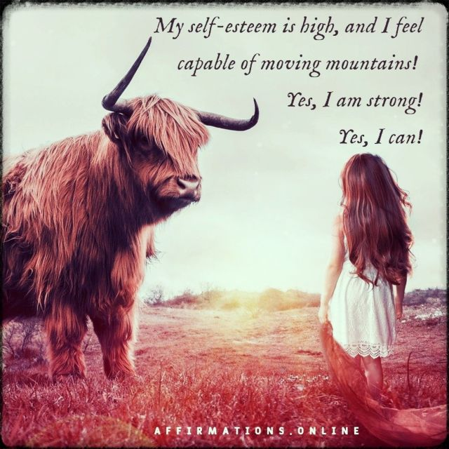 Positive affirmation from Affirmations.online - My self-esteem is high, and I feel capable of moving mountains! Yes, I am strong! Yes, I can!