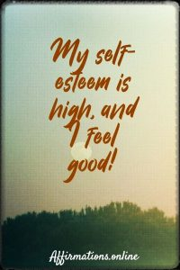 Positive affirmation from Affirmations.online - My self-esteem is high, and I feel good!