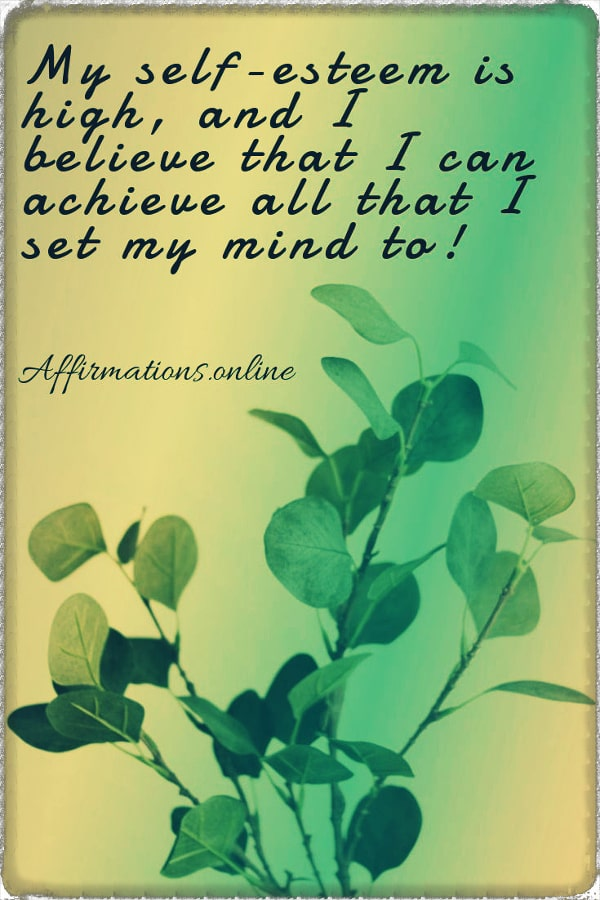 Positive affirmation from Affirmations.online - My self-esteem is high, and I believe that I can achieve all that I set my mind to!