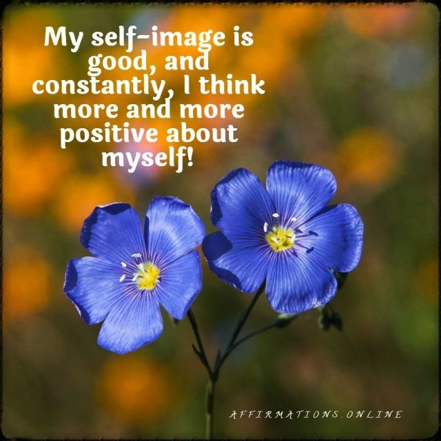 Positive affirmation from Affirmations.online - My self-image is good, and constantly, I think more and more positive about myself!