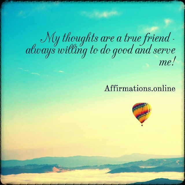 Positive affirmation from Affirmations.online - My thoughts are a true friend - always willing to do good and serve me!