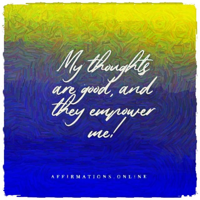 Positive affirmation from Affirmations.online - My thoughts are good, and they empower me!