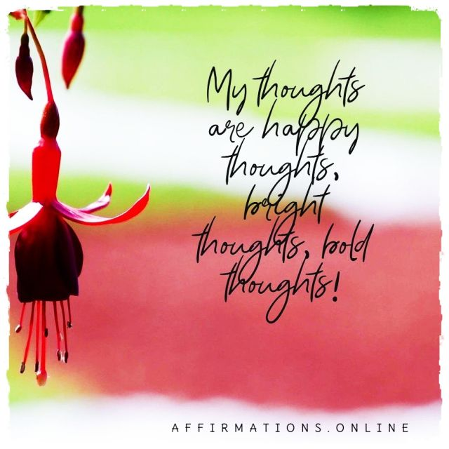 Positive affirmation from Affirmations.online - My thoughts are happy thoughts, bright thoughts, bold thoughts!