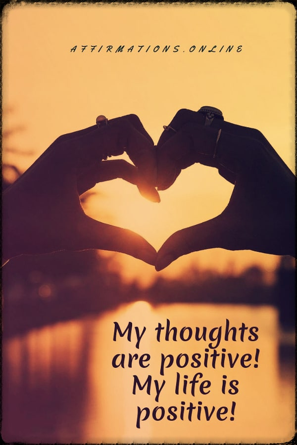 Positive affirmation from Affirmations.online - My thoughts are positive! My life is positive!