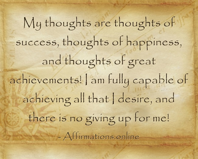 Image affirmation from Affirmations.online - My thoughts are thoughts of success, thoughts of happiness, and thoughts of great achievements! I am fully capable of achieving all that I desire, and there is no giving up for me!