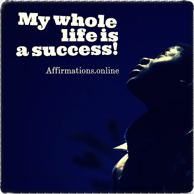 Positive affirmation from Affirmations.online - My whole life is a success!