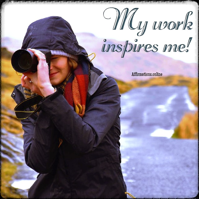 Positive affirmation from Affirmations.online - My work inspires me!