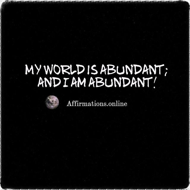 Positive affirmation from Affirmations.online - My world is abundant; and I am abundant!