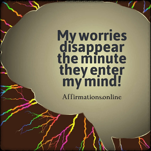 Positive affirmation from Affirmations.online - My worries disappear the minute they enter my mind!
