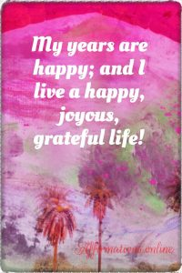 Positive affirmation from Affirmations.online - My years are happy; and I live a happy, joyous, grateful life!