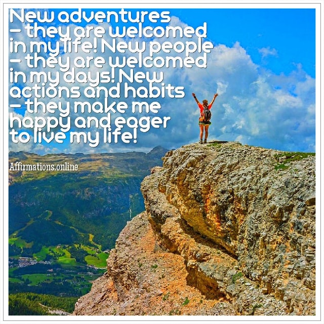Positive affirmation from Affirmations.online - New adventures – they are welcomed in my life! New people – they are welcomed in my days! New actions and habits – they make me happy and eager to live my life!