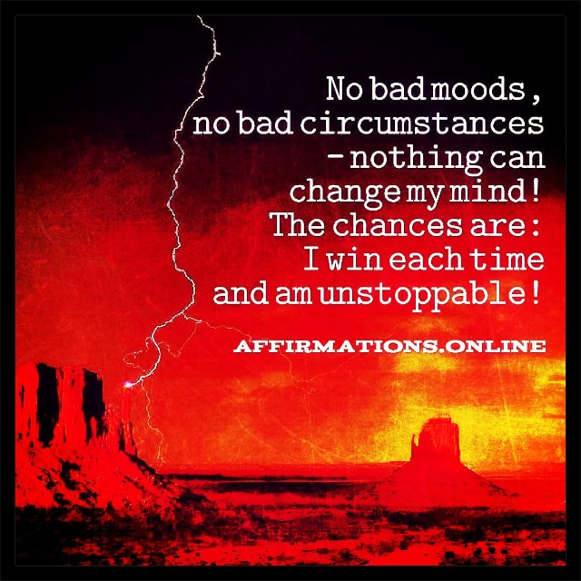 Positive affirmation from Affirmations.online - No bad moods, no bad circumstances – nothing can change my mind! The chances are: I win each time and am unstoppable!