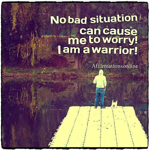 Positive affirmation from Affirmations.online - No bad situation can cause me to worry! I am a warrior!