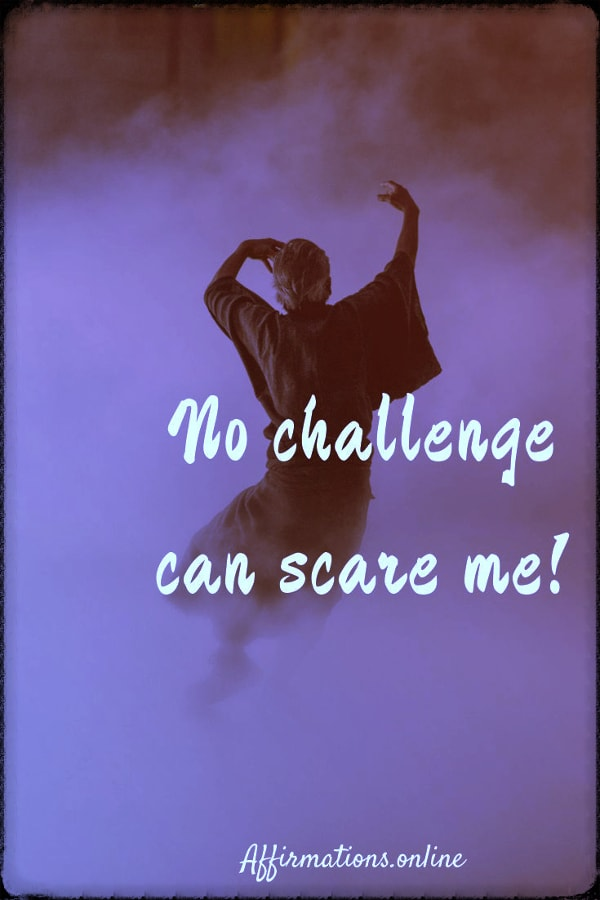 Positive affirmation from Affirmations.online - No challenge can scare me!