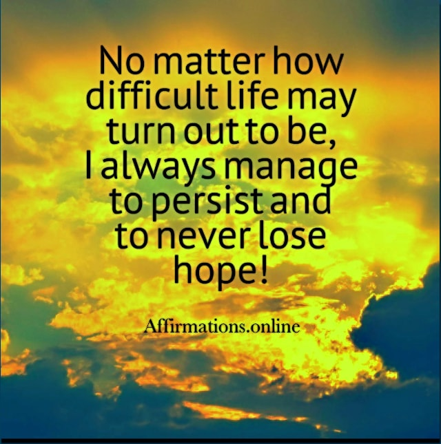 Positive affirmation from Affirmations.online - No matter how difficult life may turn out to be, I always manage to persist and to never lose hope!