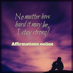 Positive affirmation from Affirmations.online - No matter how hard it may be, I stay strong!