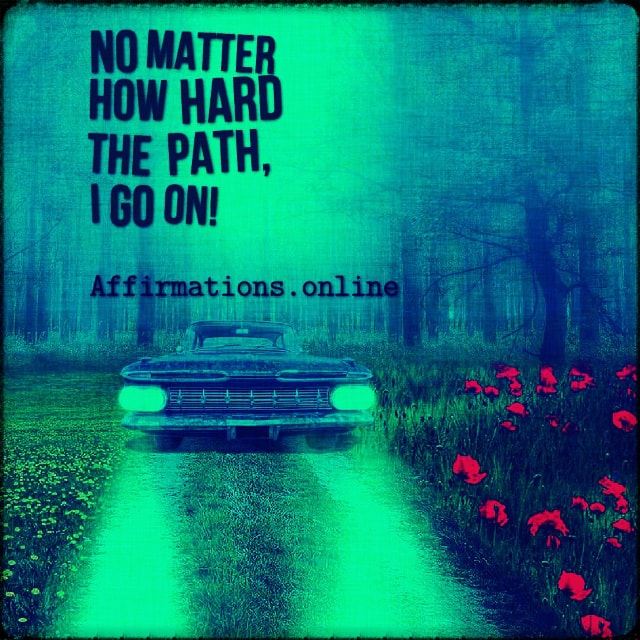Positive affirmation from Affirmations.online - No matter how hard the path, I go on!