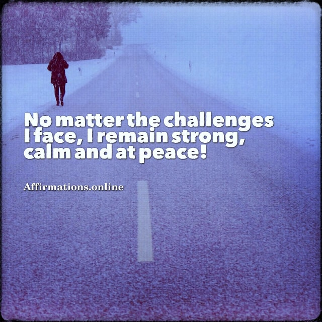 Positive affirmation from Affirmations.online - No matter the challenges I face, I remain strong, calm and at peace!
