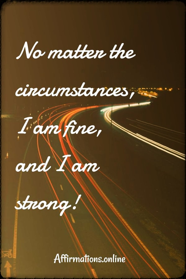 Positive affirmation from Affirmations.online - no matter the circumstances, I am fine, and I am strong!
