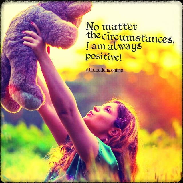 Positive affirmation from Affirmations.online - No matter the circumstances, I am always positive!