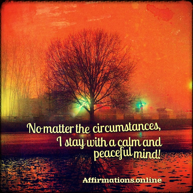 Positive affirmation from Affirmations.online - No matter the circumstances, I stay with a calm and peaceful mind!
