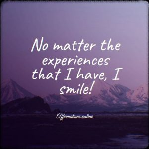 Positive affirmation from Affirmations.online - No matter the experiences that I have, I smile!