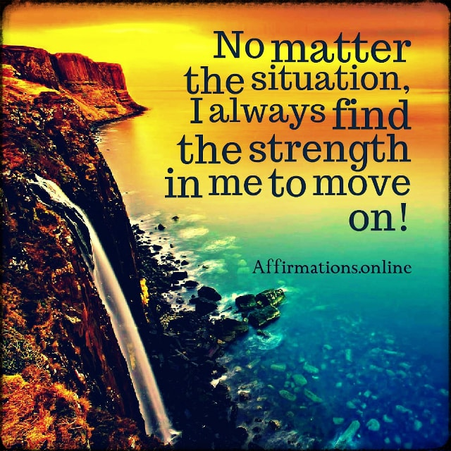 Positive affirmation from Affirmations.online - No matter the situation, I always find the strength in me to move on!