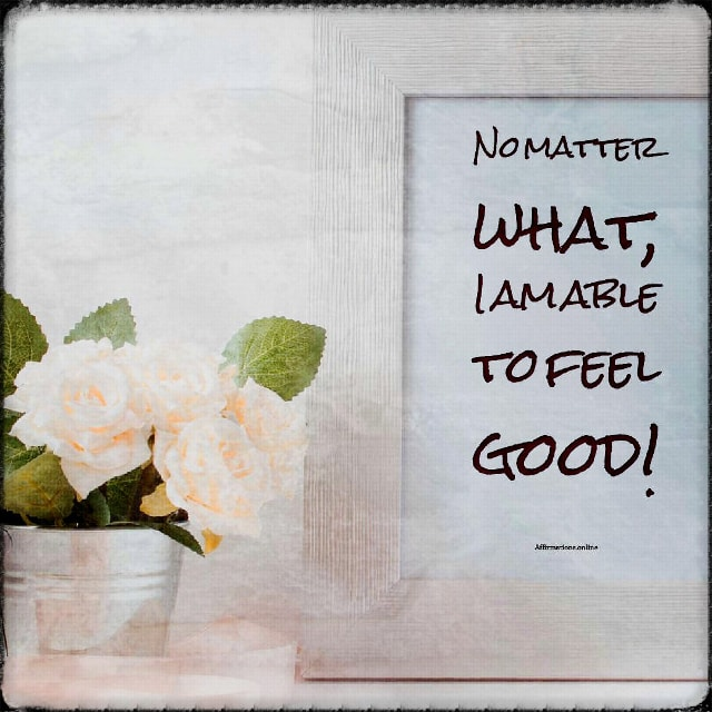 Positive affirmation from Affirmations.online - No matter what, I am able to feel good!