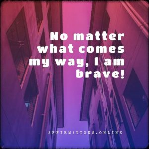 Positive affirmation from Affirmations.online - No matter what comes my way, I am brave!