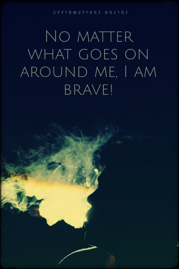 Positive affirmation from Affirmations.online - No matter what goes on around me, I am brave!