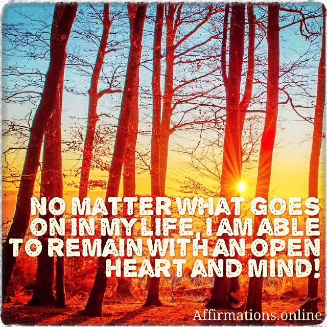 Positive affirmation from Affirmations.online - No matter what goes on in my life, I am able to remain with an open heart and mind!