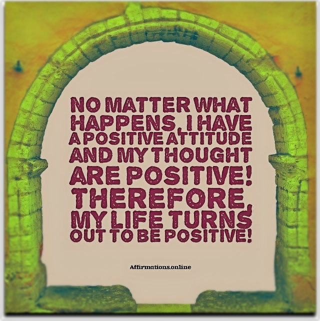 Positive affirmation from Affirmations.online - No matter what happens, I have a positive attitude and my thought are positive! Therefore, my life turns out to be positive!