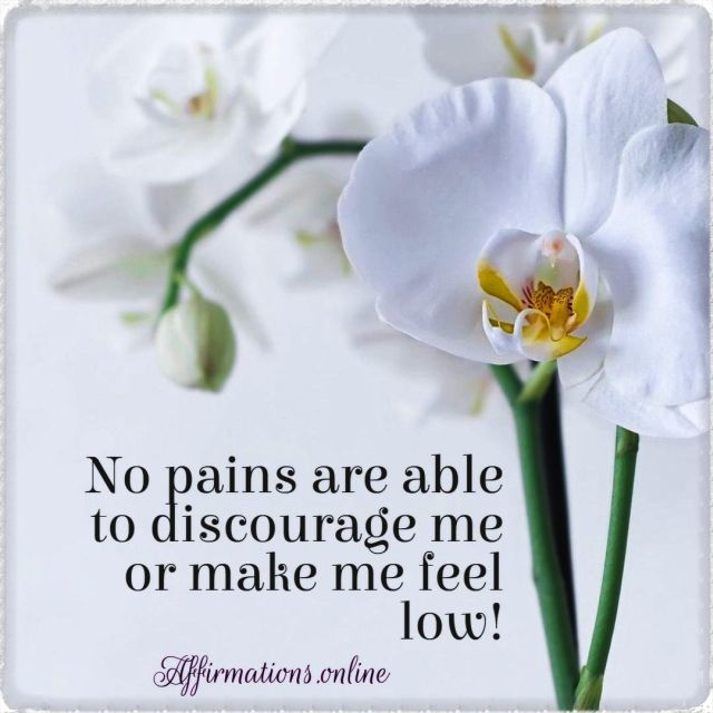 Positive affirmation from Affirmations.online - No pains are able to discourage me or make me feel low!