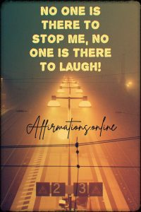Positive affirmation from Affirmations.online - No one is there to stop me, no one is there to laugh!