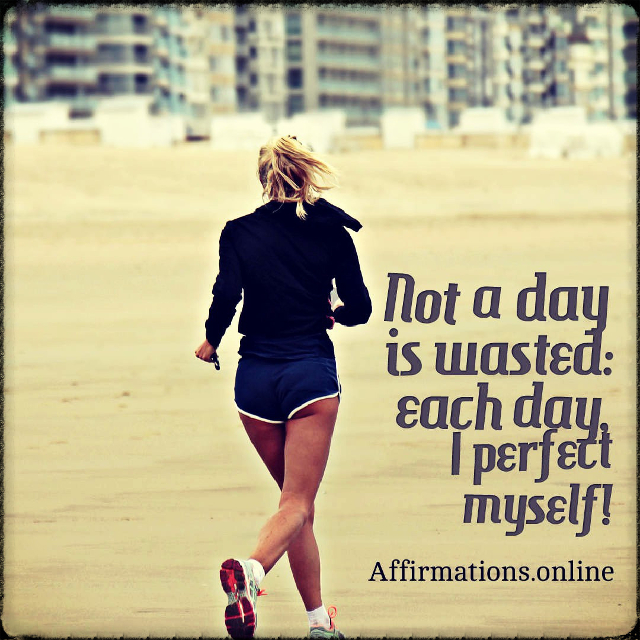 Positive affirmation from Affirmations.online - Not a day is wasted: each day, I perfect myself!