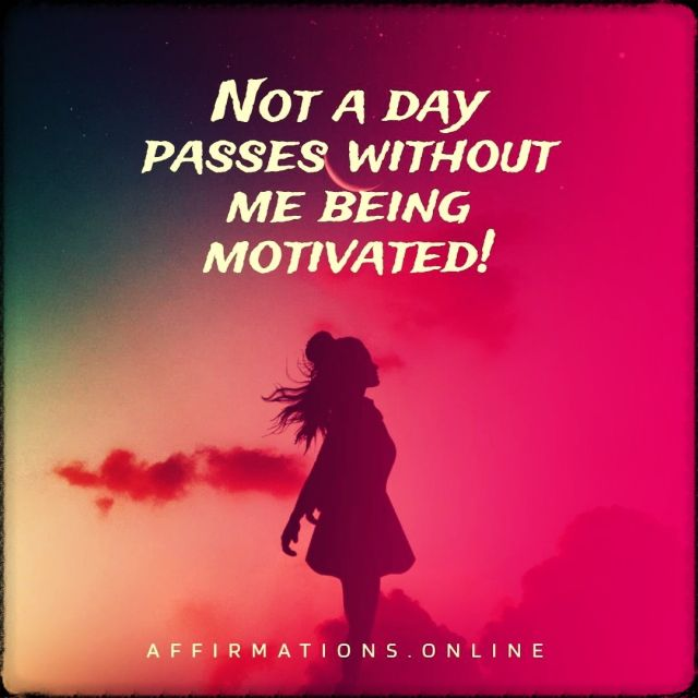 Positive affirmation from Affirmations.online - Not a day passes without me being motivated!