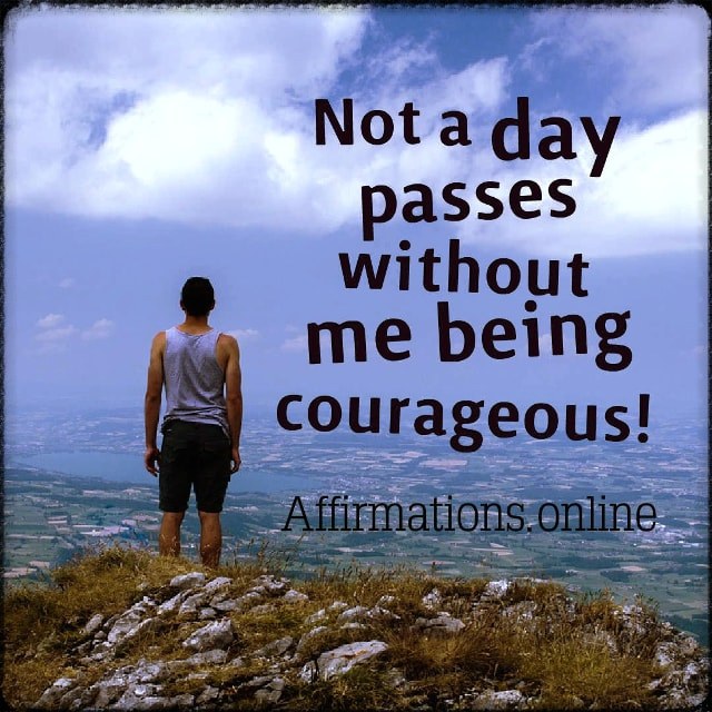 Positive affirmation from Affirmations.online - Not a day passes without me being courageous!