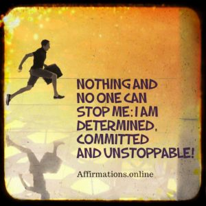 Positive affirmation from Affirmations.online - Nothing and no one can stop me: I am determined, committed and unstoppable!