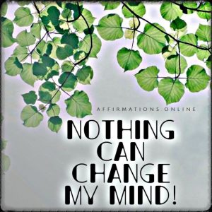 Positive affirmation from Affirmations.online - Nothing can change my mind!