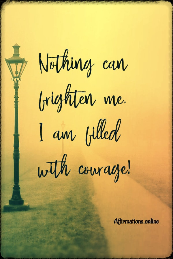 Positive affirmation from Affirmations.online - Nothing can frighten me, I am filled with courage!