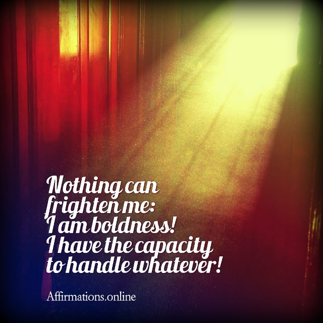Positive affirmation from Affirmations.online - Nothing can frighten me: I am boldness! I have the capacity to handle whatever!