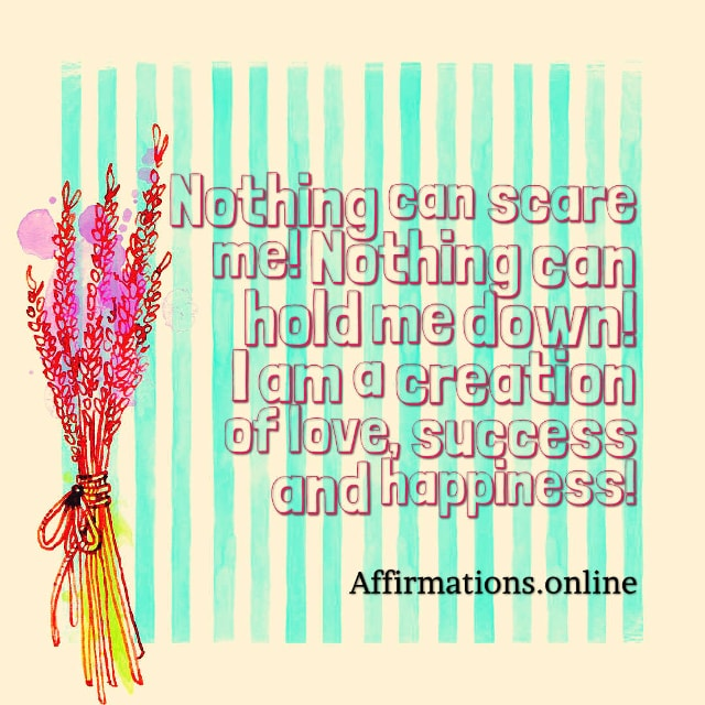 Image affirmation from Affirmations.online - Nothing can scare me! Nothing can hold me down! I am a creation of love, success and happiness!