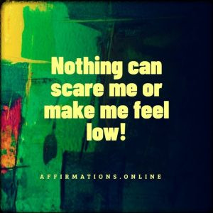 Positive affirmation from Affirmations.online - Nothing can scare me or make me feel low!